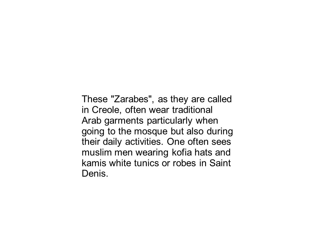 These Zarabes , as they are called in Creole, often wear traditional Arab garments particularly when going to the mosque but also during their daily activities.
