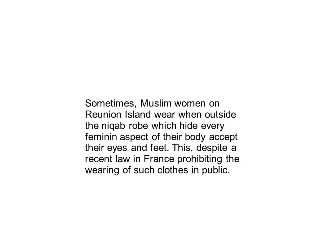 Sometimes, Muslim women on Reunion Island wear when outside the niqab robe which hide every feminin aspect of their body accept their eyes and feet.