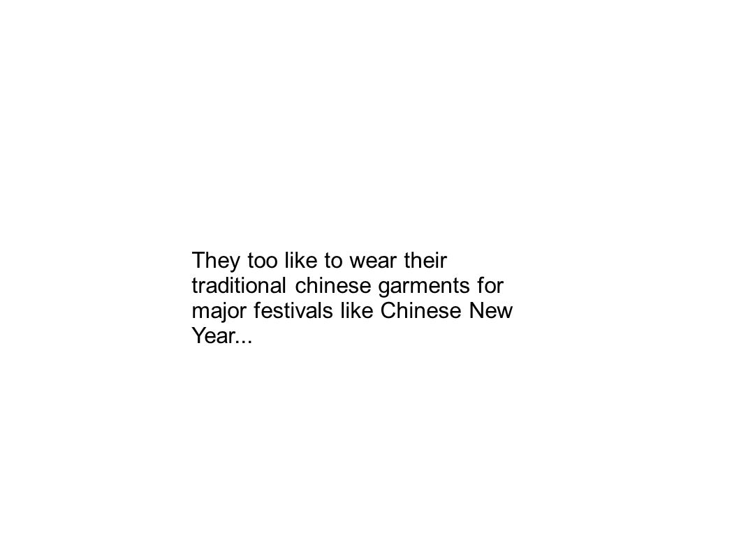 They too like to wear their traditional chinese garments for major festivals like Chinese New Year...
