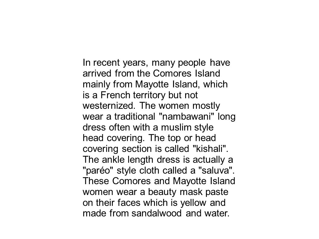 In recent years, many people have arrived from the Comores Island mainly from Mayotte Island, which is a French territory but not westernized. The wom