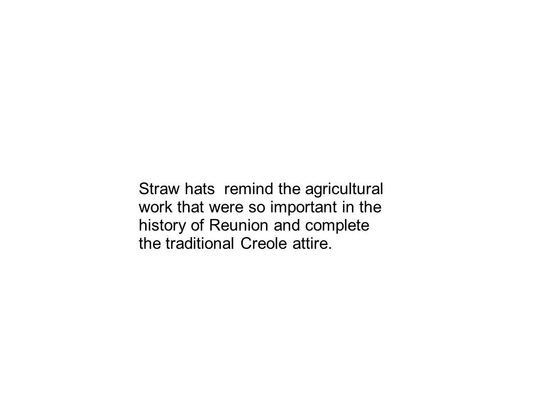 Straw hats remind the agricultural work that were so important in the history of Reunion and complete the traditional Creole attire.