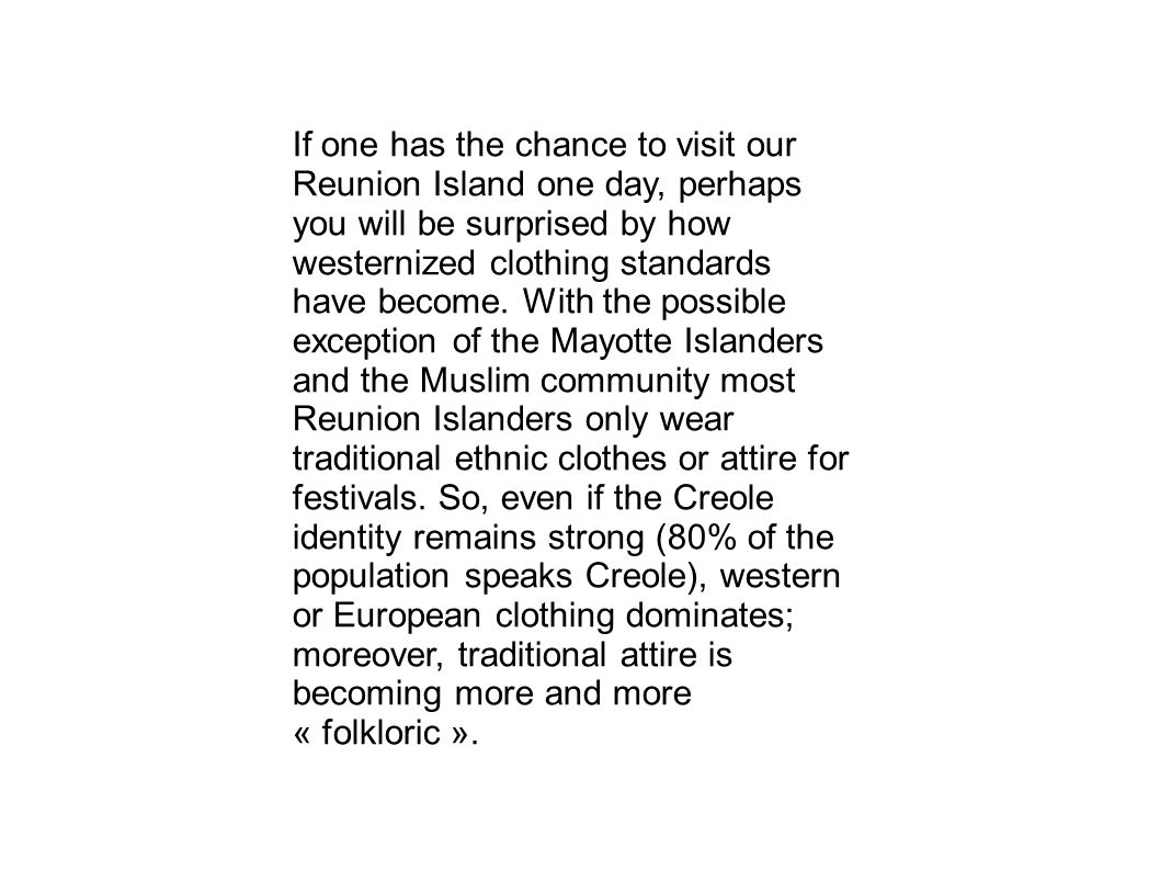 If one has the chance to visit our Reunion Island one day, perhaps you will be surprised by how westernized clothing standards have become.