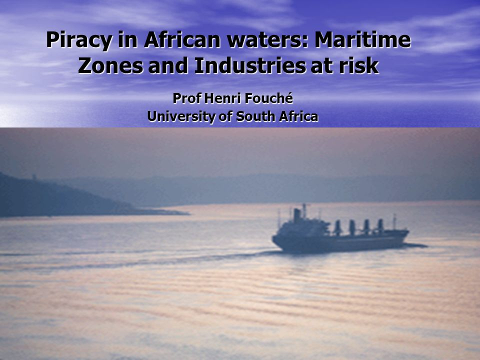 Piracy in African waters: Maritime Zones and Industries at risk Prof Henri Fouché University of South Africa Camprosa 8-11 November 2011