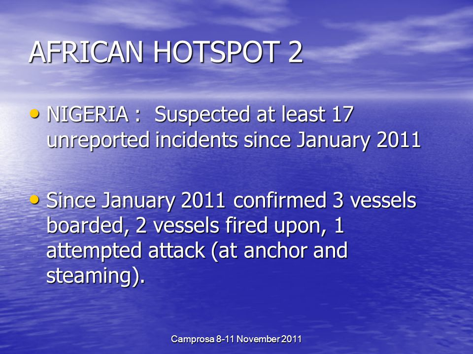 AFRICAN HOTSPOT 2 NIGERIA : Suspected at least 17 unreported incidents since January 2011 NIGERIA : Suspected at least 17 unreported incidents since January 2011 Since January 2011 confirmed 3 vessels boarded, 2 vessels fired upon, 1 attempted attack (at anchor and steaming).