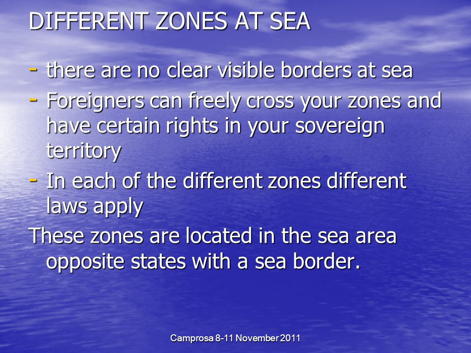 DIFFERENT ZONES AT SEA - there are no clear visible borders at sea - Foreigners can freely cross your zones and have certain rights in your sovereign territory - In each of the different zones different laws apply These zones are located in the sea area opposite states with a sea border.