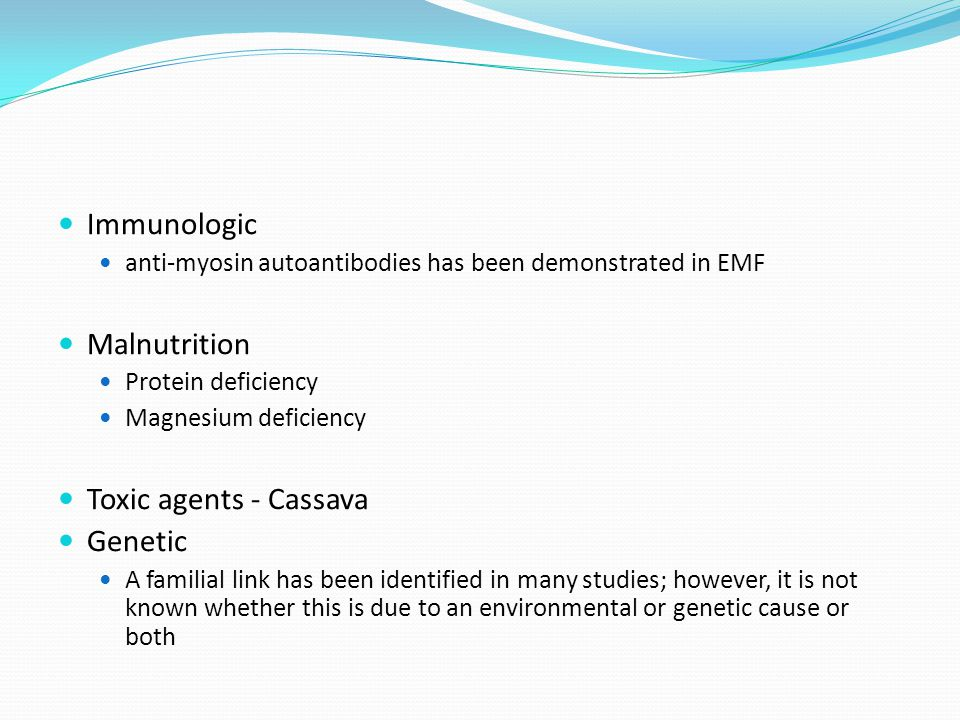 Immunologic anti-myosin autoantibodies has been demonstrated in EMF Malnutrition Protein deficiency Magnesium deficiency Toxic agents - Cassava Genetic A familial link has been identified in many studies; however, it is not known whether this is due to an environmental or genetic cause or both