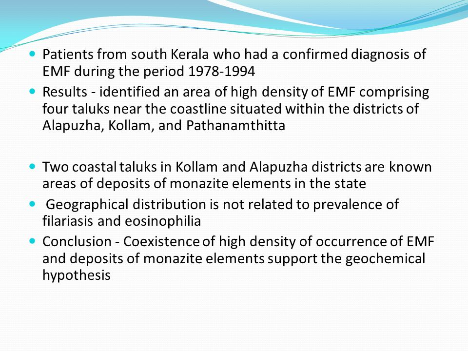 Patients from south Kerala who had a confirmed diagnosis of EMF during the period 1978-1994 Results - identified an area of high density of EMF comprising four taluks near the coastline situated within the districts of Alapuzha, Kollam, and Pathanamthitta Two coastal taluks in Kollam and Alapuzha districts are known areas of deposits of monazite elements in the state Geographical distribution is not related to prevalence of filariasis and eosinophilia Conclusion - Coexistence of high density of occurrence of EMF and deposits of monazite elements support the geochemical hypothesis