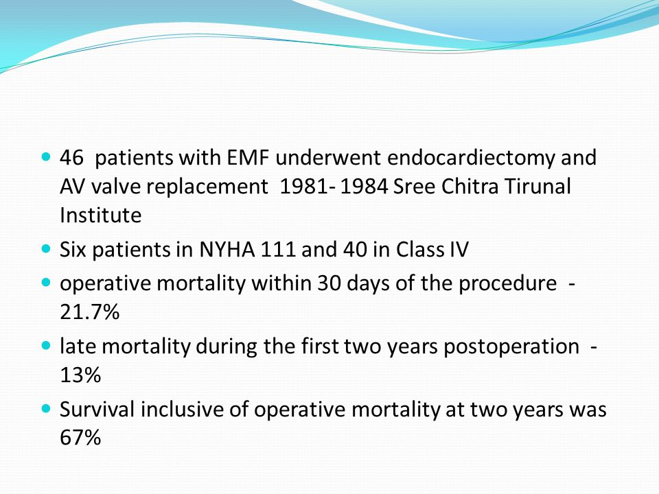 46 patients with EMF underwent endocardiectomy and AV valve replacement 1981- 1984 Sree Chitra Tirunal Institute Six patients in NYHA 111 and 40 in Class IV operative mortality within 30 days of the procedure - 21.7% late mortality during the first two years postoperation - 13% Survival inclusive of operative mortality at two years was 67%