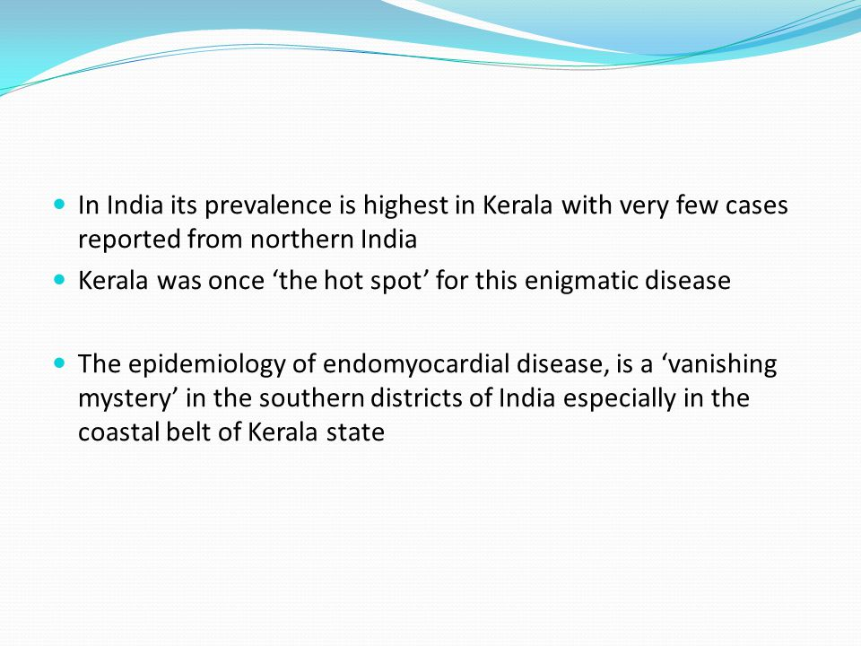 In India its prevalence is highest in Kerala with very few cases reported from northern India Kerala was once 'the hot spot' for this enigmatic disease The epidemiology of endomyocardial disease, is a 'vanishing mystery' in the southern districts of India especially in the coastal belt of Kerala state
