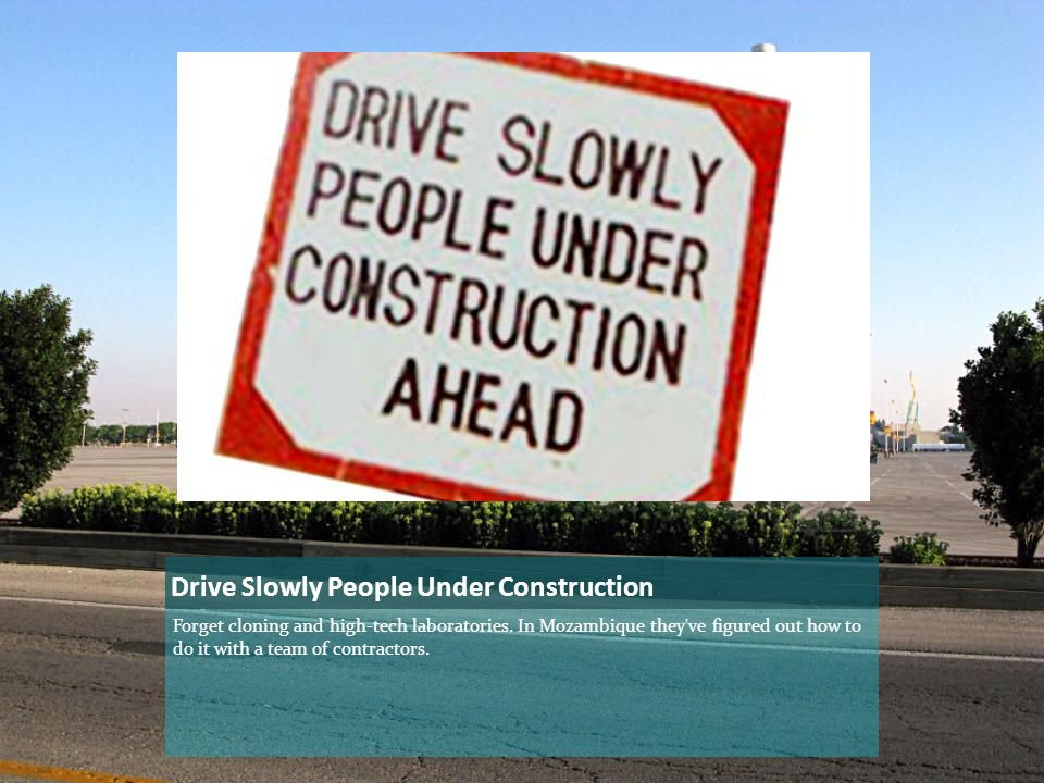 Drive Slowly People Under Construction Forget cloning and high-tech laboratories.