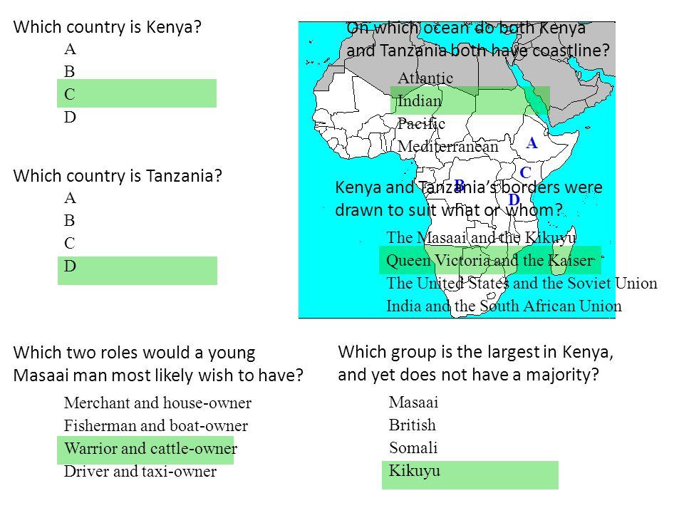Which country is Kenya? A B C D A B C D Which country is Tanzania? A B C D On which ocean do both Kenya and Tanzania both have coastline? Atlantic Ind
