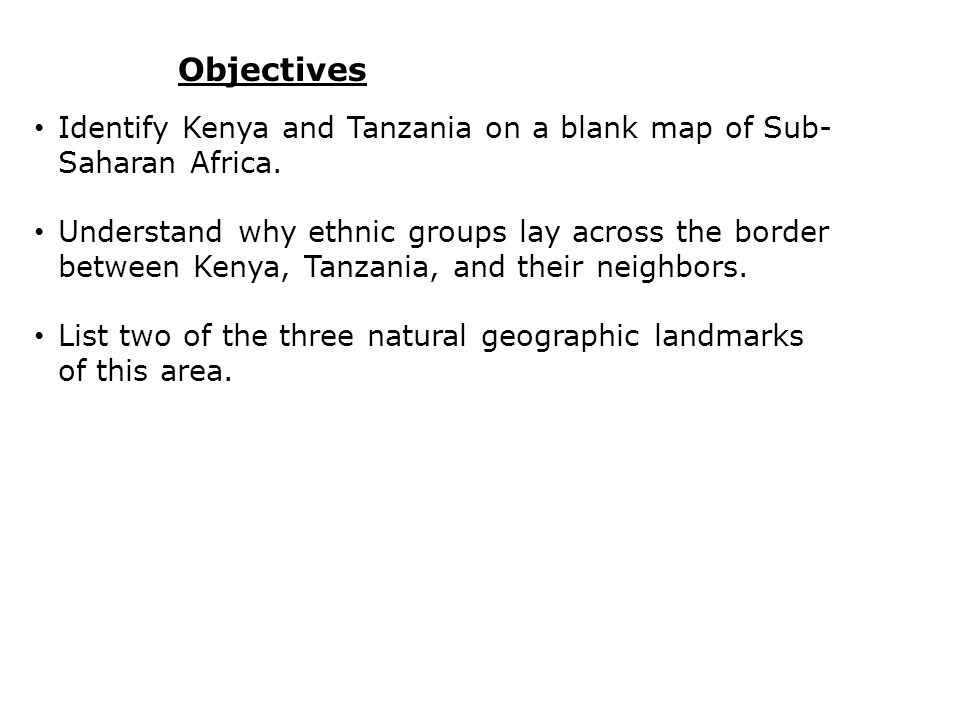 Objectives Identify Kenya and Tanzania on a blank map of Sub- Saharan Africa. Understand why ethnic groups lay across the border between Kenya, Tanzan