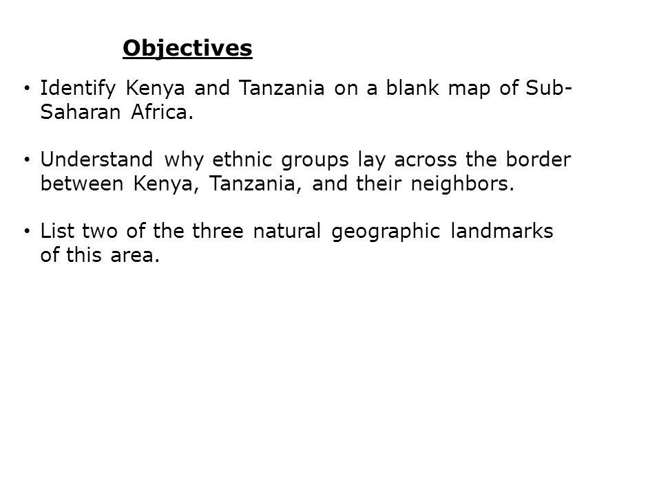 Objectives Identify Kenya and Tanzania on a blank map of Sub- Saharan Africa.