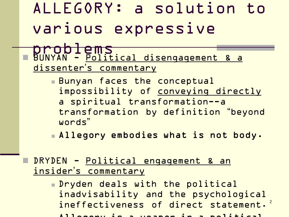 2 ALLEGORY: a solution to various expressive problems BUNYAN - Political disengagement & a dissenter's commentary Bunyan faces the conceptual impossibility of conveying directly a spiritual transformation--a transformation by definition beyond words Allegory embodies what is not body.
