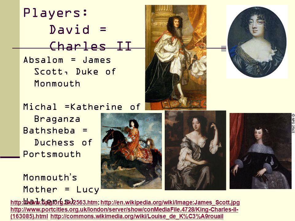 Players: David = Charles II Absalom = James Scott, Duke of Monmouth Michal =Katherine of Braganza Bathsheba = Duchess of Portsmouth Monmouth's Mother = Lucy Walter(s) http://www.npg.org.uk/2563.htmhttp://www.npg.org.uk/2563.htm; http://en.wikipedia.org/wiki/Image:James_Scott.jpg http://www.portcities.org.uk/london/server/show/conMediaFile.4728/King-Charles-II- (163085).html http://commons.wikimedia.org/wiki/Louise_de_K%C3%A9rouailhttp://en.wikipedia.org/wiki/Image:James_Scott.jpg http://www.portcities.org.uk/london/server/show/conMediaFile.4728/King-Charles-II- (163085).htmlhttp://commons.wikimedia.org/wiki/Louise_de_K%C3%A9rouail