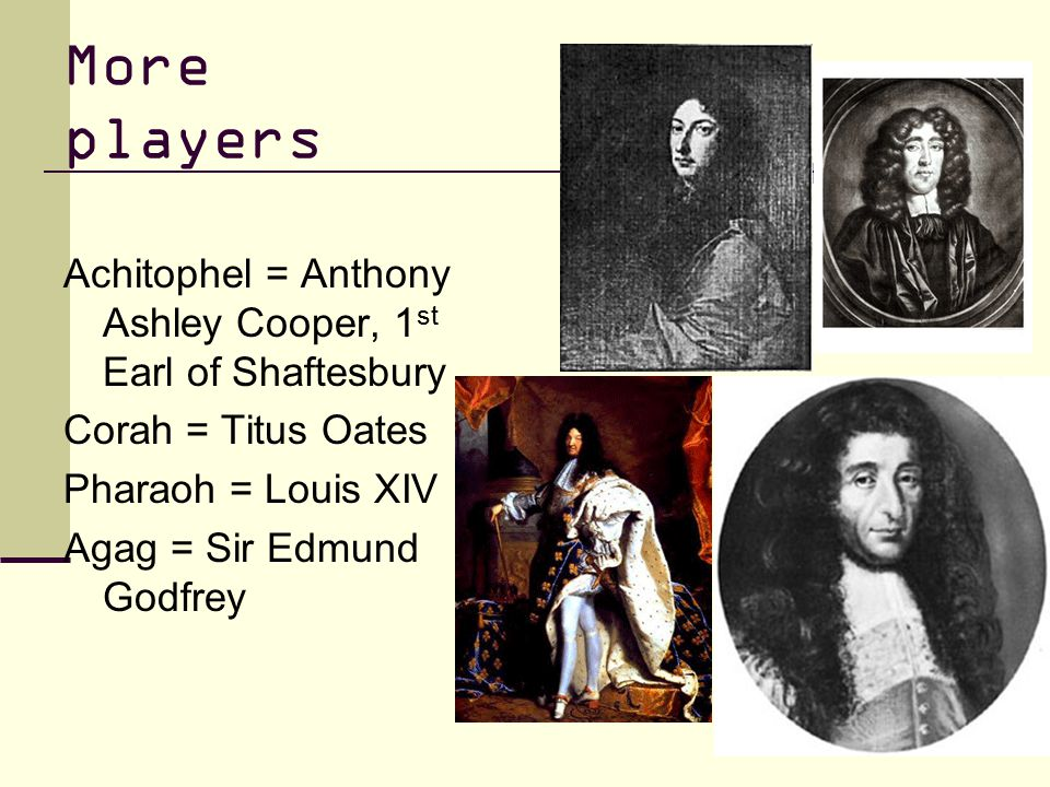 More players Achitophel = Anthony Ashley Cooper, 1 st Earl of Shaftesbury Corah = Titus Oates Pharaoh = Louis XIV Agag = Sir Edmund Godfrey
