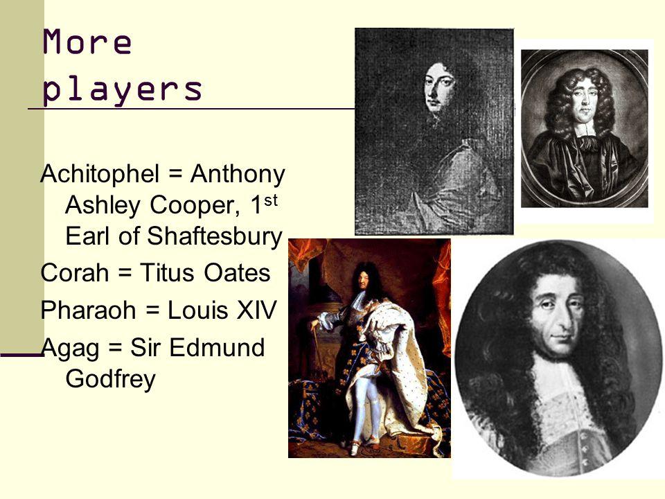 More players Achitophel = Anthony Ashley Cooper, 1 st Earl of Shaftesbury Corah = Titus Oates Pharaoh = Louis XIV Agag = Sir Edmund Godfrey