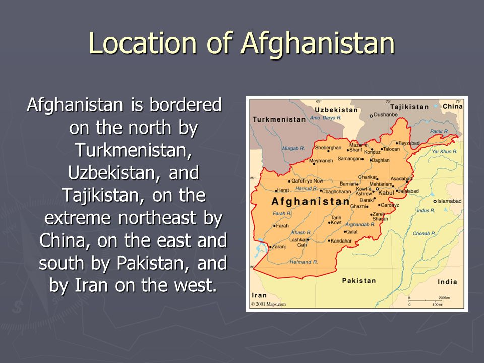 Location of Afghanistan Afghanistan is bordered on the north by Turkmenistan, Uzbekistan, and Tajikistan, on the extreme northeast by China, on the east and south by Pakistan, and by Iran on the west.