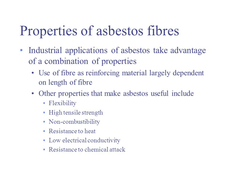 Properties of asbestos fibres Industrial applications of asbestos take advantage of a combination of properties Use of fibre as reinforcing material largely dependent on length of fibre Other properties that make asbestos useful include Flexibility High tensile strength Non-combustibility Resistance to heat Low electrical conductivity Resistance to chemical attack