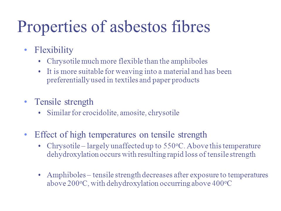Properties of asbestos fibres Flexibility Chrysotile much more flexible than the amphiboles It is more suitable for weaving into a material and has been preferentially used in textiles and paper products Tensile strength Similar for crocidolite, amosite, chrysotile Effect of high temperatures on tensile strength Chrysotile – largely unaffected up to 550 o C.