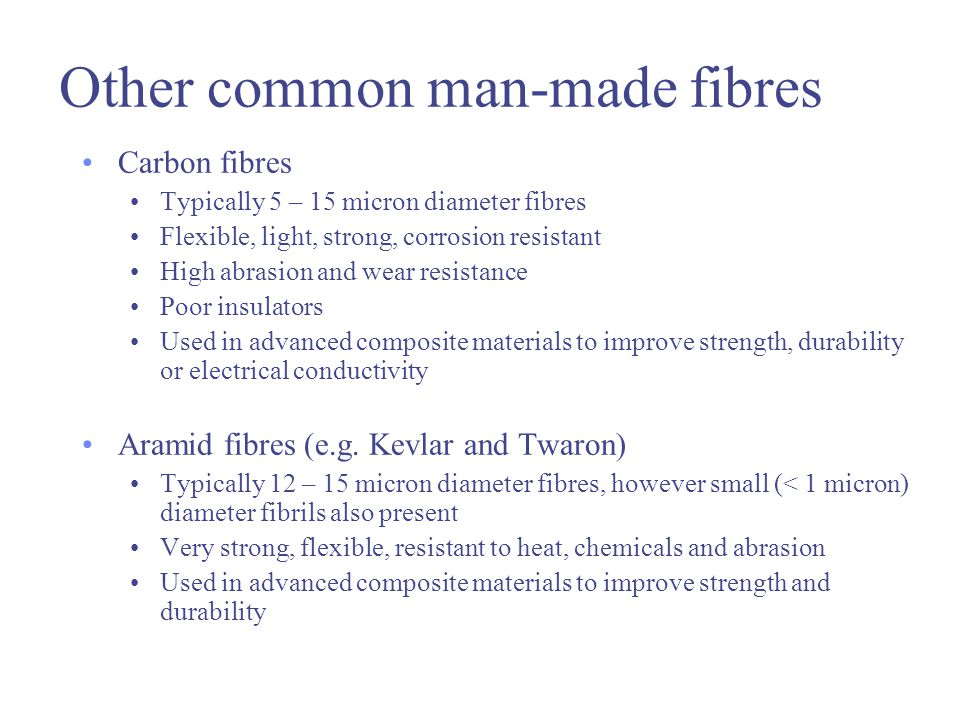 Other common man-made fibres Carbon fibres Typically 5 – 15 micron diameter fibres Flexible, light, strong, corrosion resistant High abrasion and wear resistance Poor insulators Used in advanced composite materials to improve strength, durability or electrical conductivity Aramid fibres (e.g.