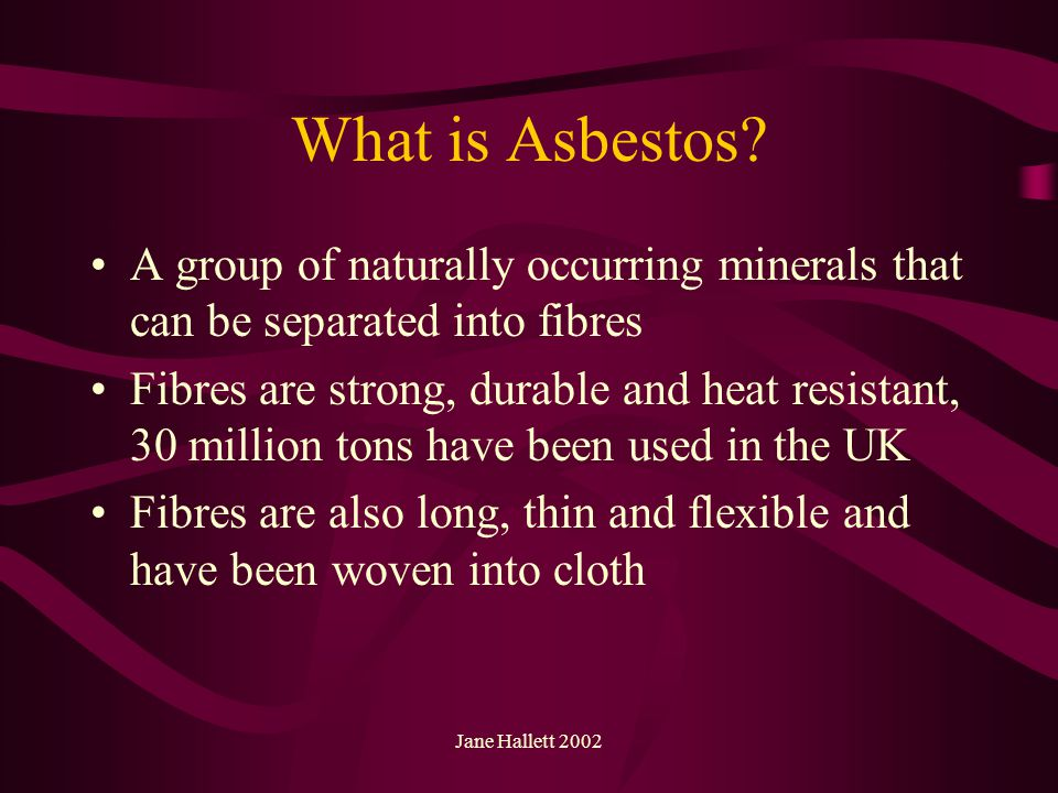 Jane Hallett 2002 What is Asbestos? A group of naturally occurring minerals that can be separated into fibres Fibres are strong, durable and heat resi