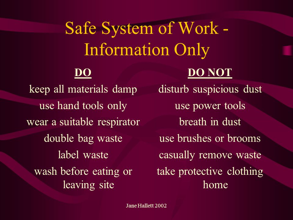Jane Hallett 2002 Safe System of Work - Information Only DO keep all materials damp use hand tools only wear a suitable respirator double bag waste la