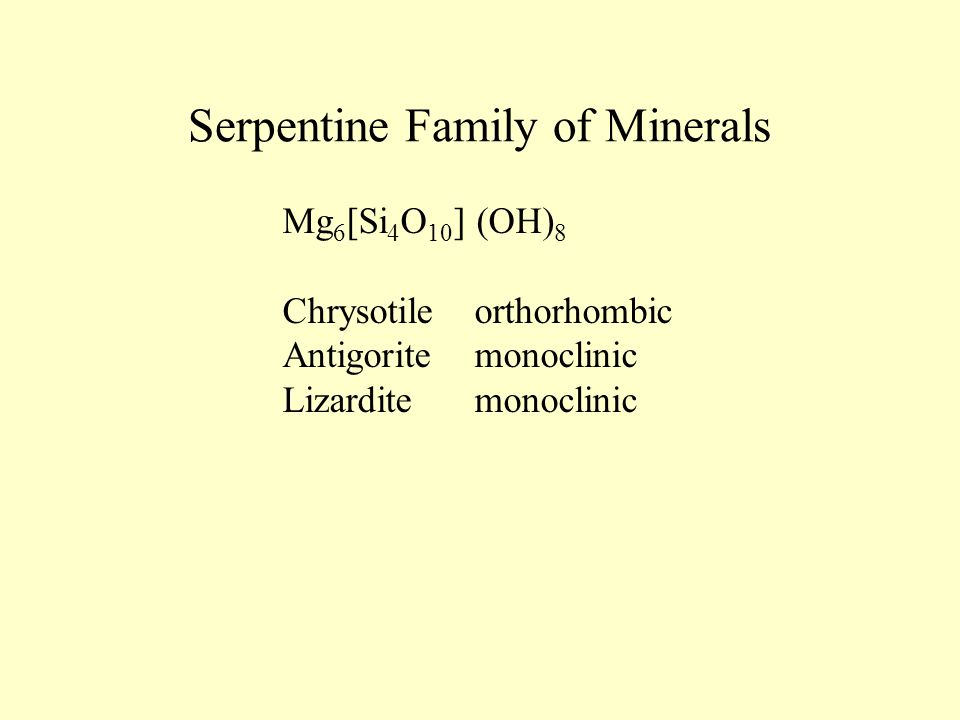 Serpentine Family of Minerals Mg 6 [Si 4 O 10 ] (OH) 8 Chrysotileorthorhombic Antigoritemonoclinic Lizarditemonoclinic