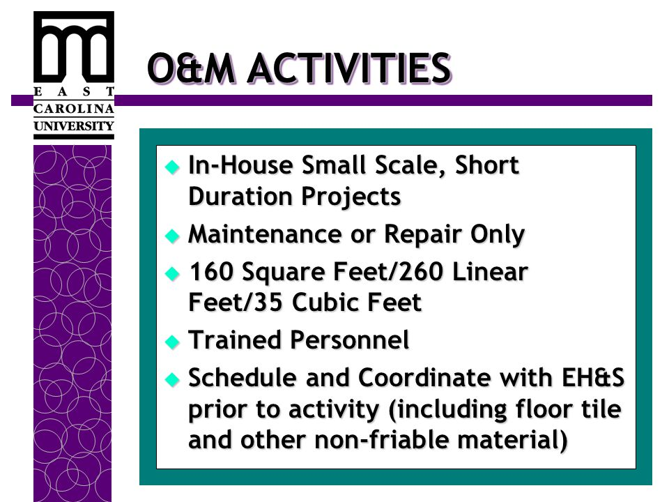 O&M ACTIVITIES  In-House Small Scale, Short Duration Projects  Maintenance or Repair Only  160 Square Feet/260 Linear Feet/35 Cubic Feet  Trained Personnel  Schedule and Coordinate with EH&S prior to activity (including floor tile and other non-friable material)