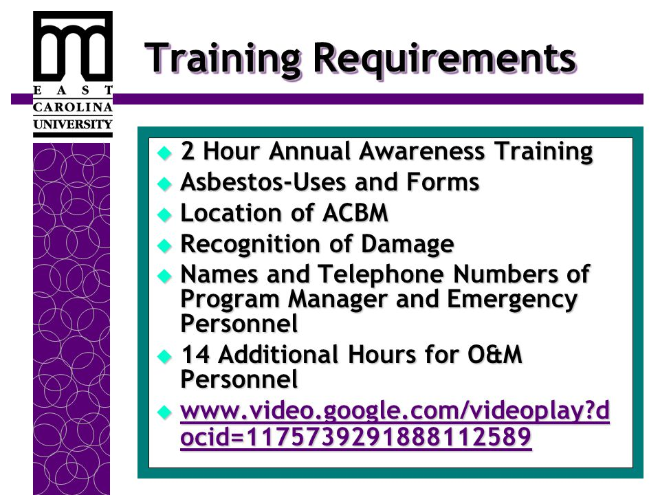 Training Requirements  2 Hour Annual Awareness Training  Asbestos-Uses and Forms  Location of ACBM  Recognition of Damage  Names and Telephone Numbers of Program Manager and Emergency Personnel  14 Additional Hours for O&M Personnel  www.video.google.com/videoplay?d ocid=1175739291888112589 www.video.google.com/videoplay?d ocid=1175739291888112589 www.video.google.com/videoplay?d ocid=1175739291888112589