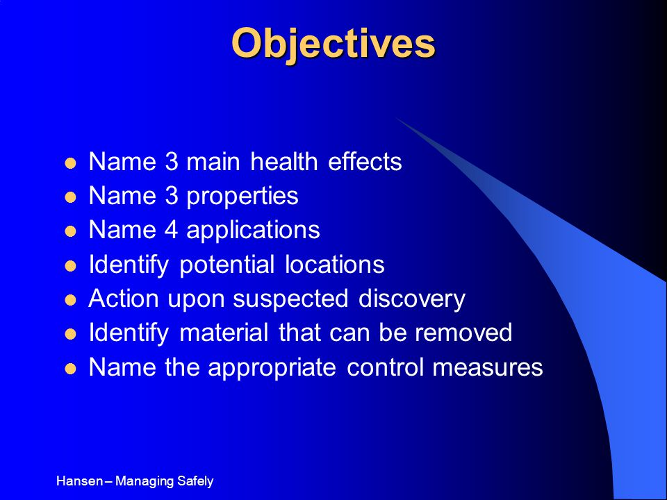 Hansen – Managing SafelyObjectives Name 3 main health effects Name 3 properties Name 4 applications Identify potential locations Action upon suspected discovery Identify material that can be removed Name the appropriate control measures