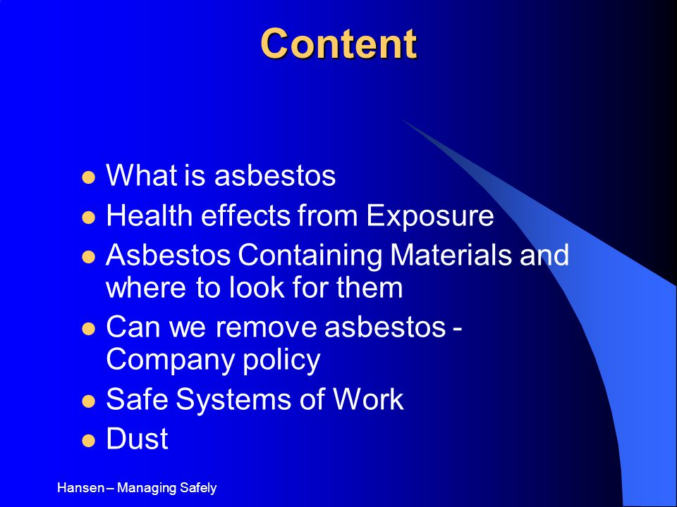 Hansen – Managing SafelyContent What is asbestos Health effects from Exposure Asbestos Containing Materials and where to look for them Can we remove asbestos - Company policy Safe Systems of Work Dust