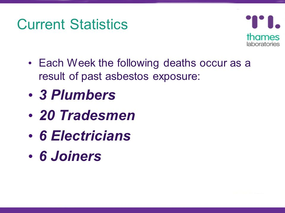 Current Statistics Each Week the following deaths occur as a result of past asbestos exposure: 3 Plumbers 20 Tradesmen 6 Electricians 6 Joiners