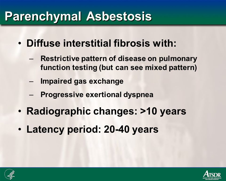 Parenchymal Asbestosis Diffuse interstitial fibrosis with: –Restrictive pattern of disease on pulmonary function testing (but can see mixed pattern) –Impaired gas exchange –Progressive exertional dyspnea Radiographic changes: >10 years Latency period: 20-40 years