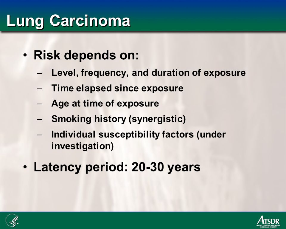 Lung Carcinoma Risk depends on: –Level, frequency, and duration of exposure –Time elapsed since exposure –Age at time of exposure –Smoking history (synergistic) –Individual susceptibility factors (under investigation) Latency period: 20-30 years
