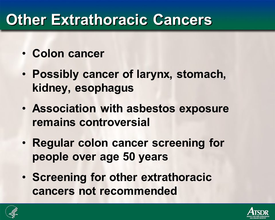 Other Extrathoracic Cancers Colon cancer Possibly cancer of larynx, stomach, kidney, esophagus Association with asbestos exposure remains controversial Regular colon cancer screening for people over age 50 years Screening for other extrathoracic cancers not recommended