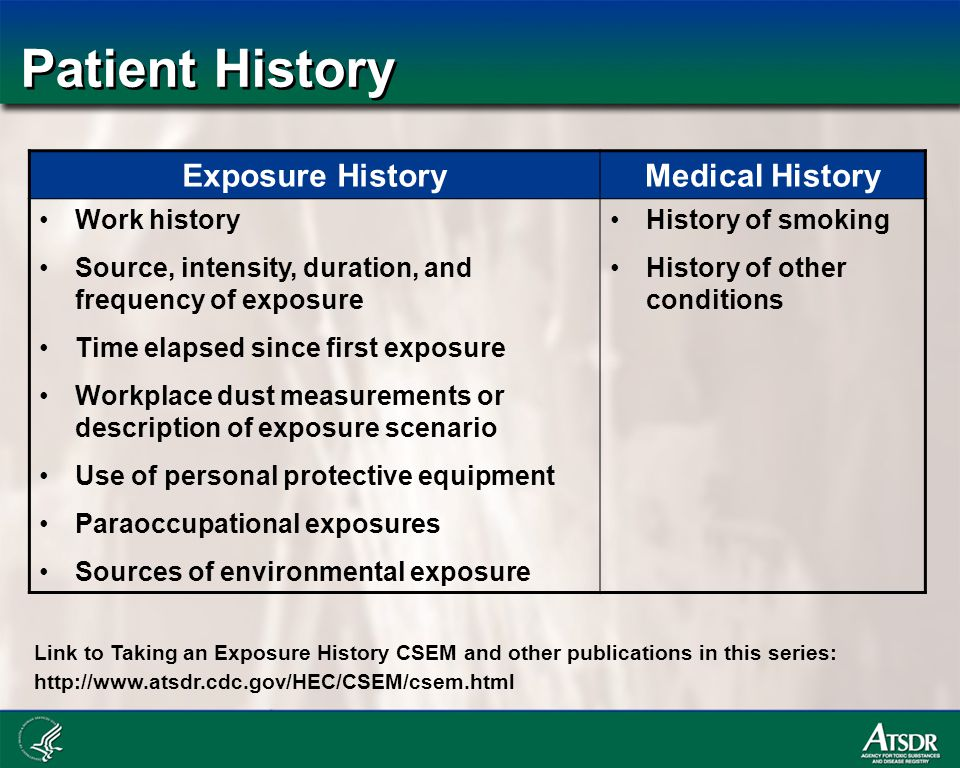 Patient History Exposure HistoryMedical History Work history Source, intensity, duration, and frequency of exposure Time elapsed since first exposure Workplace dust measurements or description of exposure scenario Use of personal protective equipment Paraoccupational exposures Sources of environmental exposure History of smoking History of other conditions Link to Taking an Exposure History CSEM and other publications in this series: http://www.atsdr.cdc.gov/HEC/CSEM/csem.html