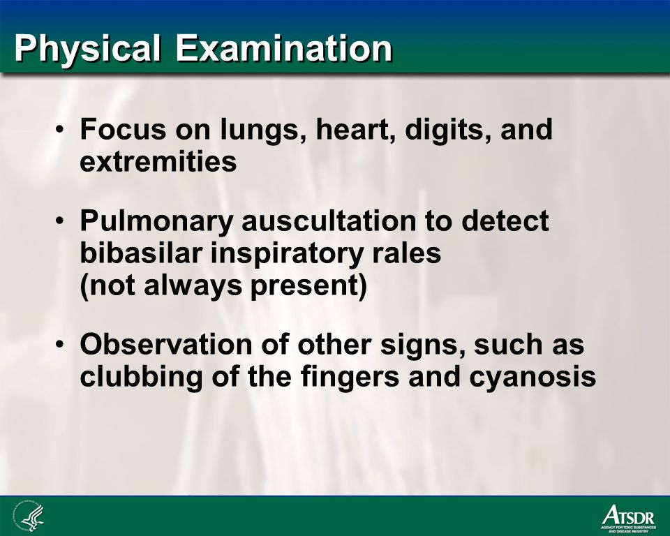 Physical Examination Focus on lungs, heart, digits, and extremities Pulmonary auscultation to detect bibasilar inspiratory rales (not always present) Observation of other signs, such as clubbing of the fingers and cyanosis