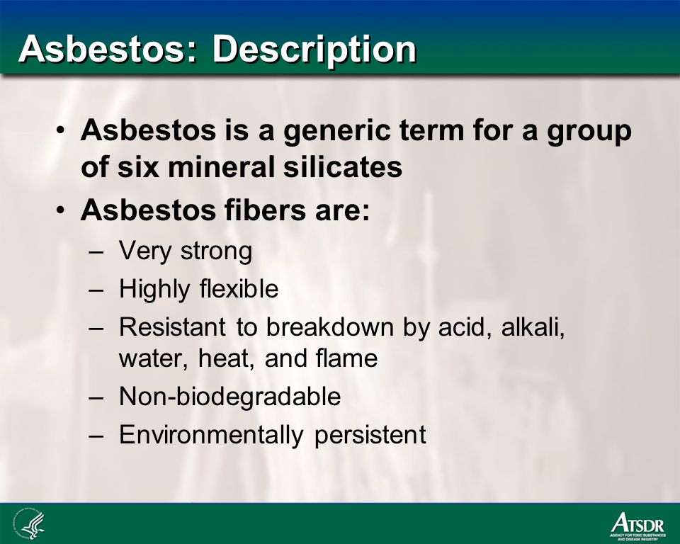 Asbestos: Description Asbestos is a generic term for a group of six mineral silicates Asbestos fibers are: –Very strong –Highly flexible –Resistant to breakdown by acid, alkali, water, heat, and flame –Non-biodegradable –Environmentally persistent