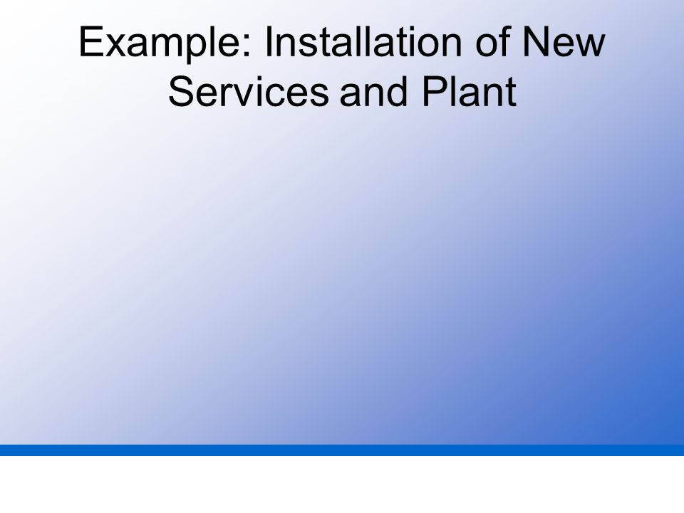 Example: Installation of New Services and Plant