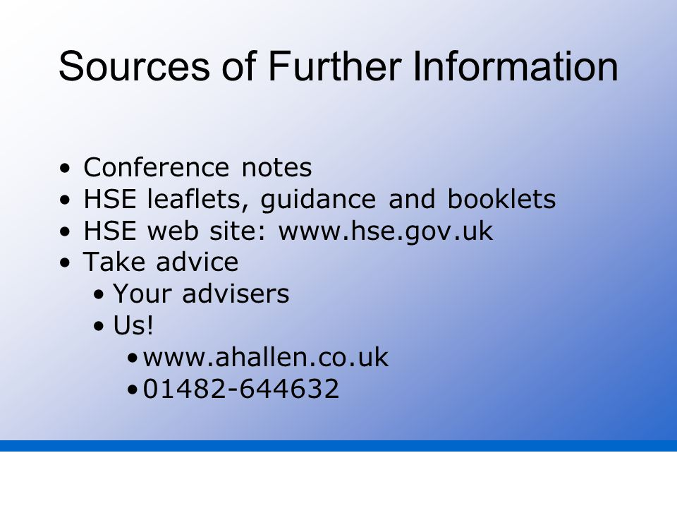 Sources of Further Information Conference notes HSE leaflets, guidance and booklets HSE web site: www.hse.gov.uk Take advice Your advisers Us.