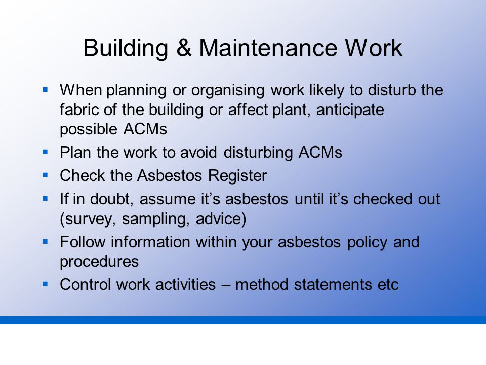 Building & Maintenance Work  When planning or organising work likely to disturb the fabric of the building or affect plant, anticipate possible ACMs  Plan the work to avoid disturbing ACMs  Check the Asbestos Register  If in doubt, assume it's asbestos until it's checked out (survey, sampling, advice)  Follow information within your asbestos policy and procedures  Control work activities – method statements etc