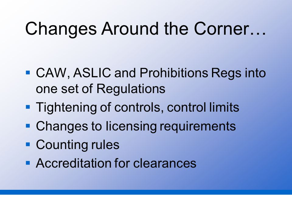 Changes Around the Corner…  CAW, ASLIC and Prohibitions Regs into one set of Regulations  Tightening of controls, control limits  Changes to licensing requirements  Counting rules  Accreditation for clearances
