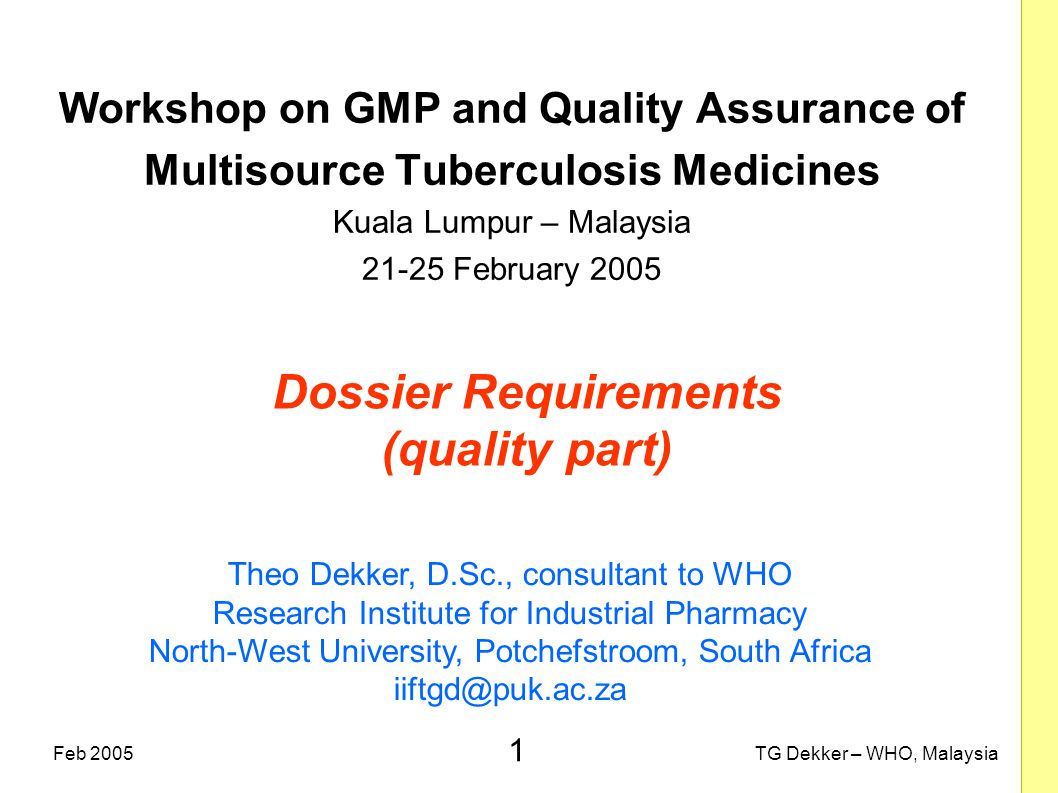 1 TG Dekker – WHO, MalaysiaFeb 2005 Dossier Requirements (quality part) Workshop on GMP and Quality Assurance of Multisource Tuberculosis Medicines Ku
