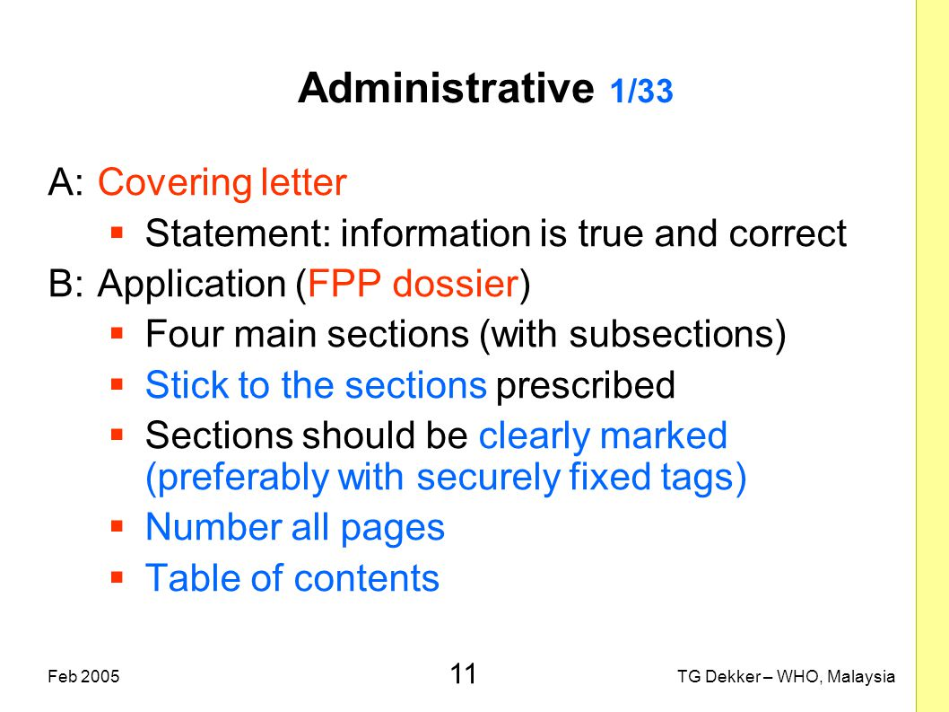 11 TG Dekker – WHO, MalaysiaFeb 2005 Administrative 1/33 A:Covering letter  Statement: information is true and correct B:Application (FPP dossier) 