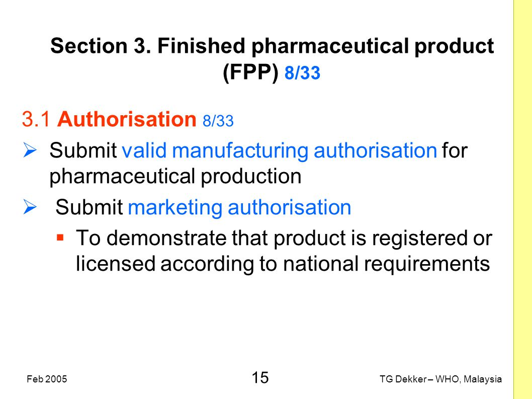 15 TG Dekker – WHO, MalaysiaFeb 2005 Section 3. Finished pharmaceutical product (FPP) 8/33 3.1 Authorisation 8/33  Submit valid manufacturing authori