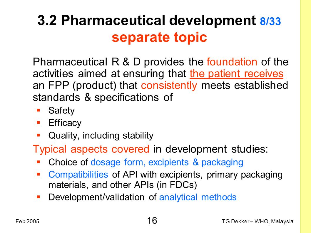 16 TG Dekker – WHO, MalaysiaFeb 2005 3.2 Pharmaceutical development 8/33 separate topic Pharmaceutical R & D provides the foundation of the activities