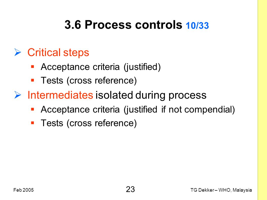 23 TG Dekker – WHO, MalaysiaFeb 2005 3.6 Process controls 10/33  Critical steps  Acceptance criteria (justified)  Tests (cross reference)  Interme