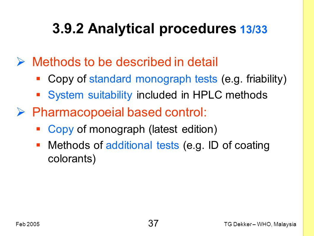 37 TG Dekker – WHO, MalaysiaFeb 2005 3.9.2 Analytical procedures 13/33  Methods to be described in detail  Copy of standard monograph tests (e.g. fr