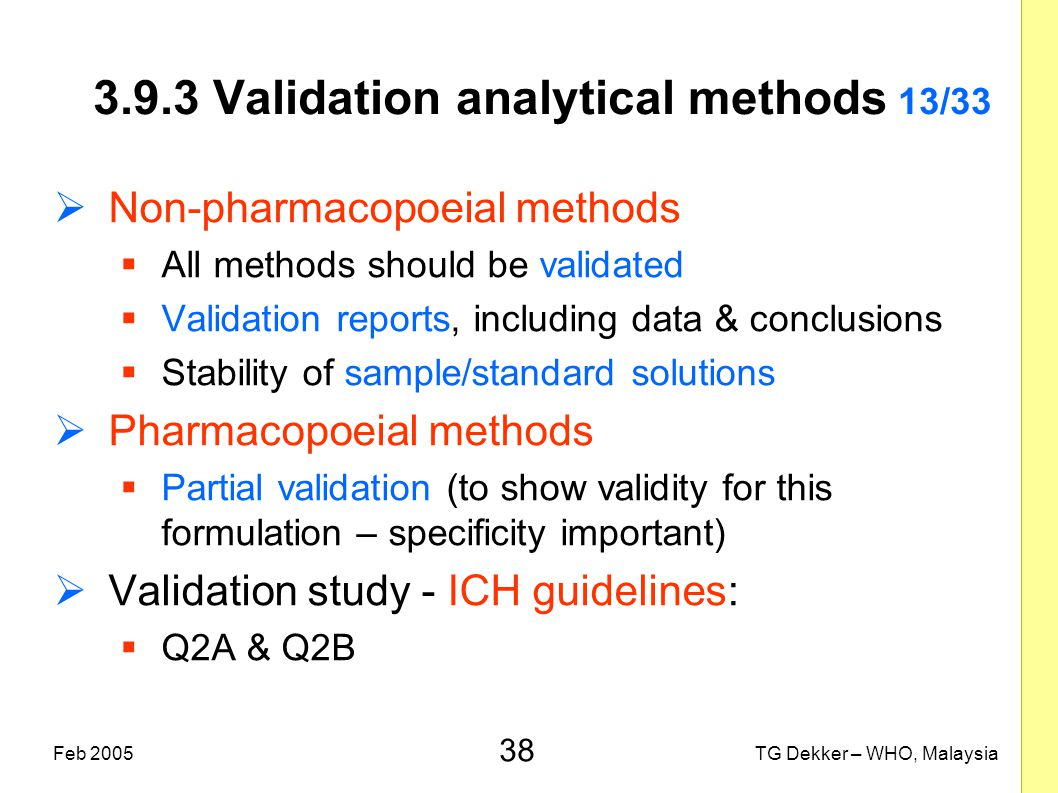 38 TG Dekker – WHO, MalaysiaFeb 2005 3.9.3 Validation analytical methods 13/33  Non-pharmacopoeial methods  All methods should be validated  Valida